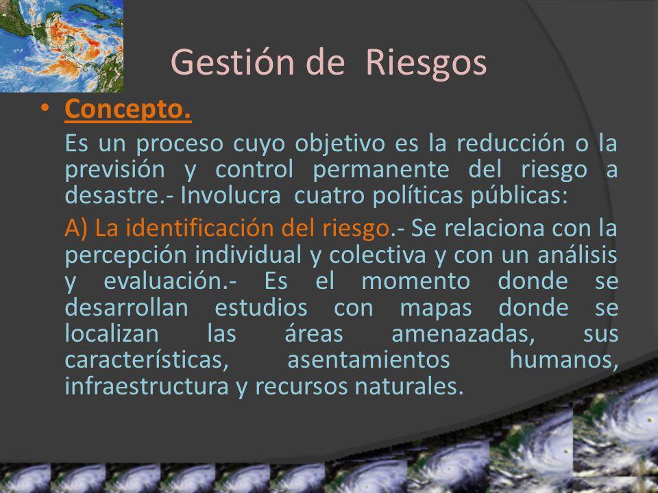 Gestión de Riesgos Concepto. Es un proceso cuyo objetivo es la reducción o la previsión y control permanente del riesgo a desastre.- Involucra cuatro