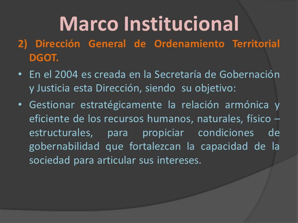Marco Institucional 2) Dirección General de Ordenamiento Territorial DGOT. En el 2004 es creada en la Secretaría de Gobernación y Justicia esta Direcc