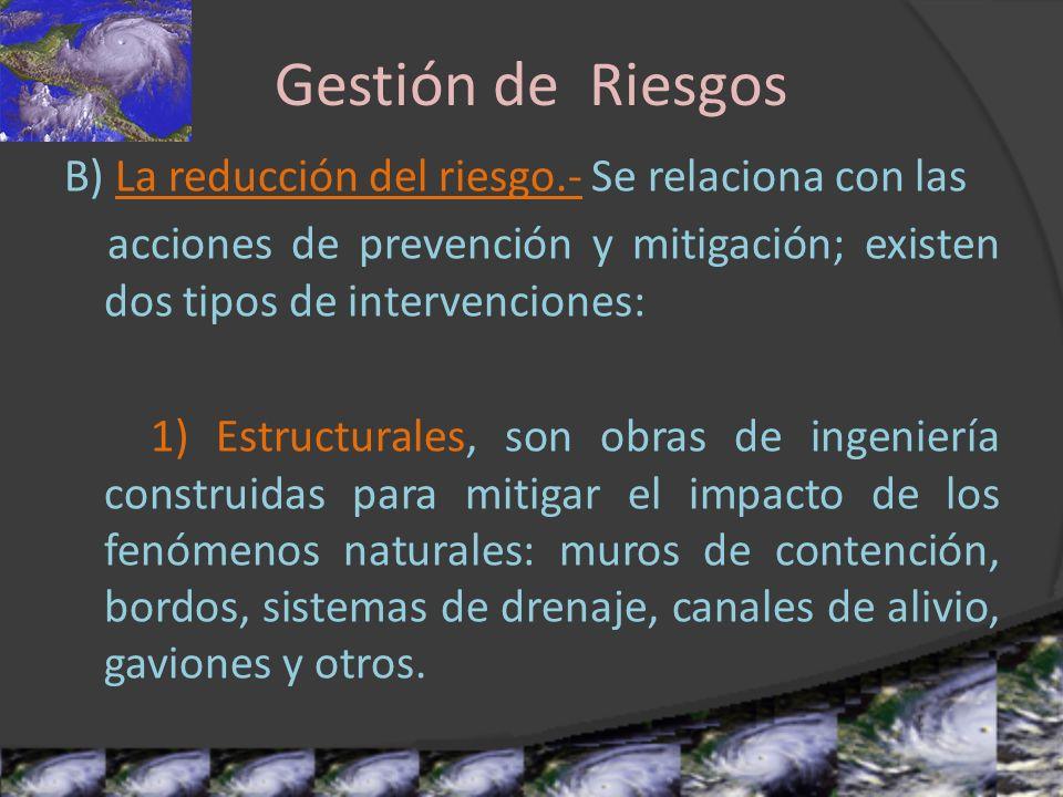 Gestión de Riesgos B) La reducción del riesgo.- Se relaciona con las acciones de prevención y mitigación; existen dos tipos de intervenciones: 1) Estr