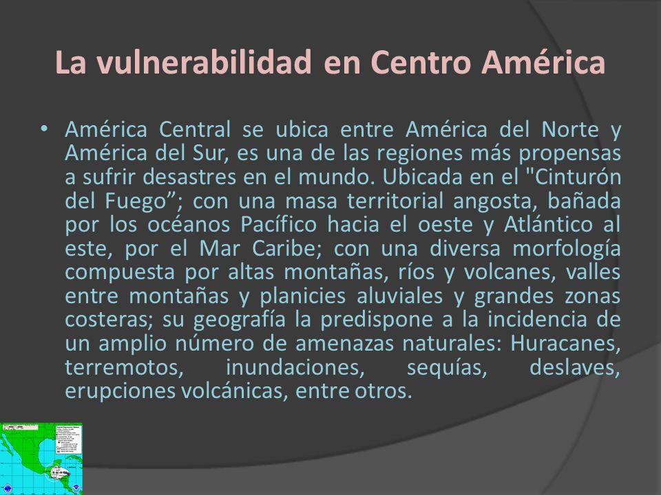 La vulnerabilidad en Centro América América Central se ubica entre América del Norte y América del Sur, es una de las regiones más propensas a sufrir