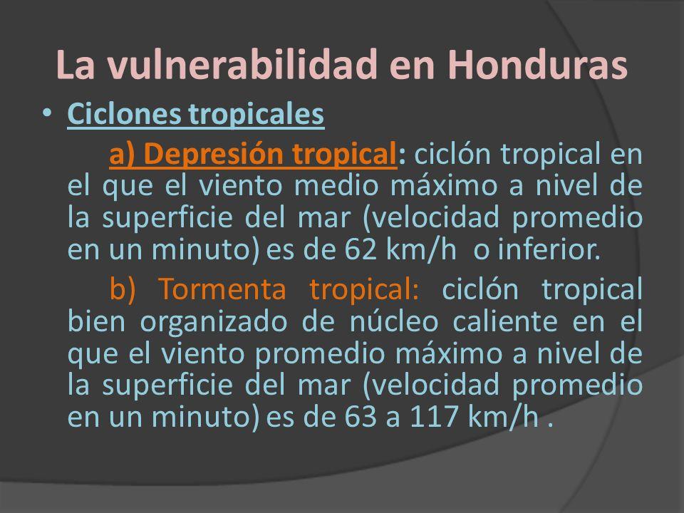 La vulnerabilidad en Honduras Ciclones tropicales a) Depresión tropical: ciclón tropical en el que el viento medio máximo a nivel de la superficie del