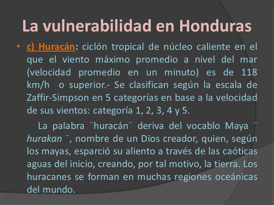 La vulnerabilidad en Honduras c) Huracán: ciclón tropical de núcleo caliente en el que el viento máximo promedio a nivel del mar (velocidad promedio e