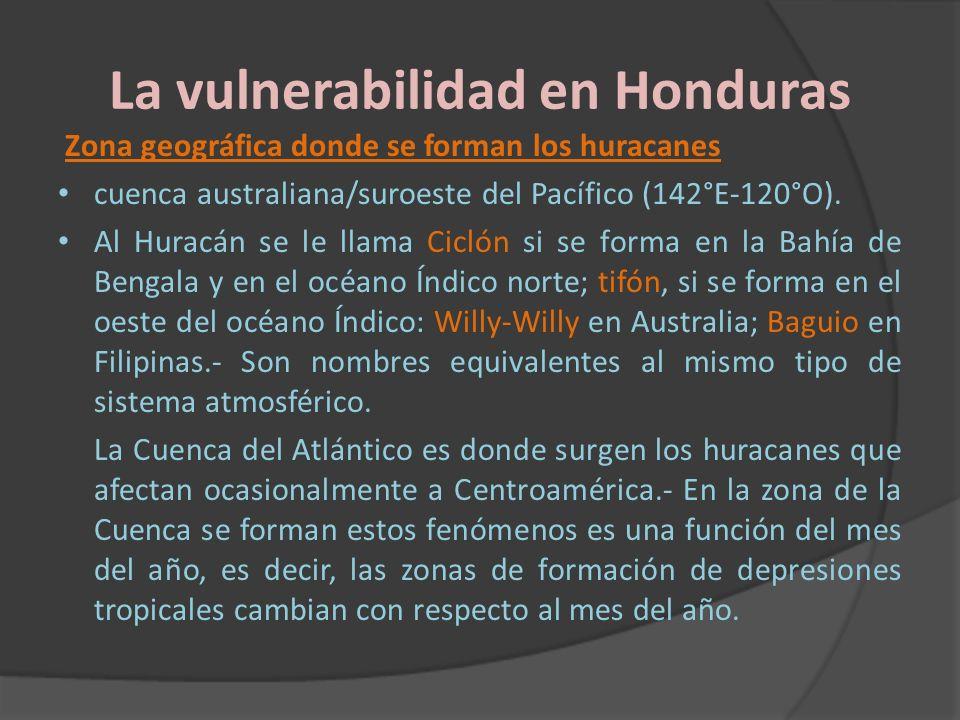 La vulnerabilidad en Honduras Zona geográfica donde se forman los huracanes cuenca australiana/suroeste del Pacífico (142°E-120°O). Al Huracán se le l