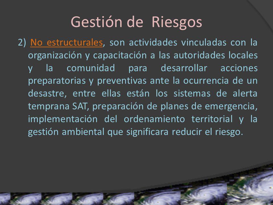Gestión de Riesgos 2) No estructurales, son actividades vinculadas con la organización y capacitación a las autoridades locales y la comunidad para de