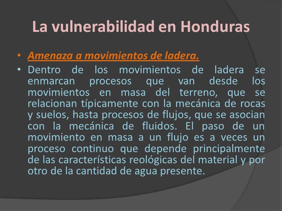 La vulnerabilidad en Honduras Amenaza a movimientos de ladera. Dentro de los movimientos de ladera se enmarcan procesos que van desde los movimientos