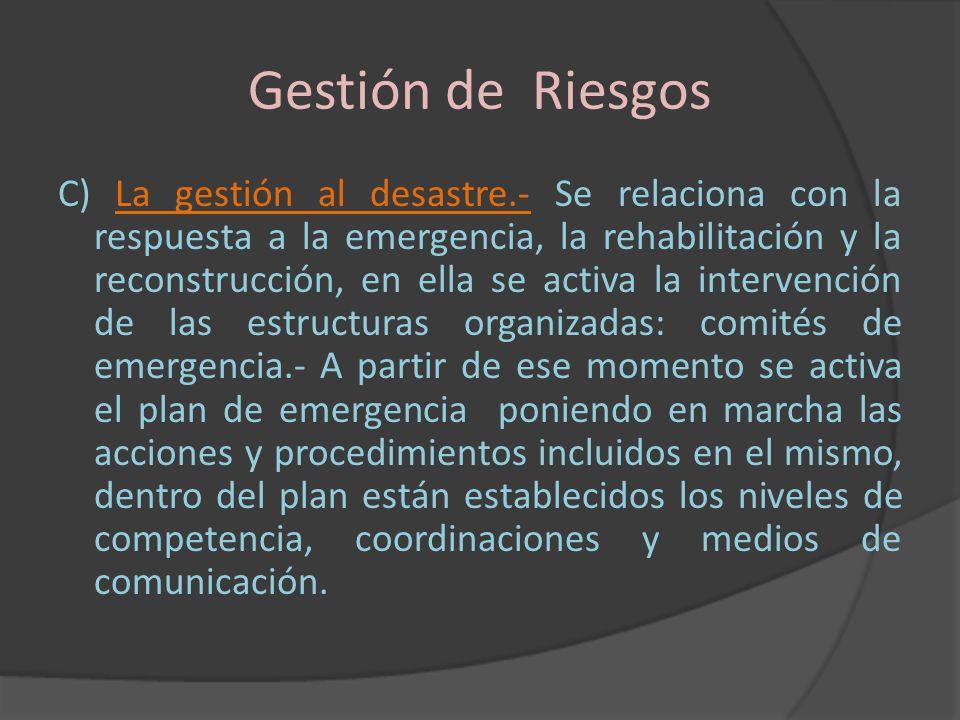 Gestión de Riesgos C) La gestión al desastre.- Se relaciona con la respuesta a la emergencia, la rehabilitación y la reconstrucción, en ella se activa