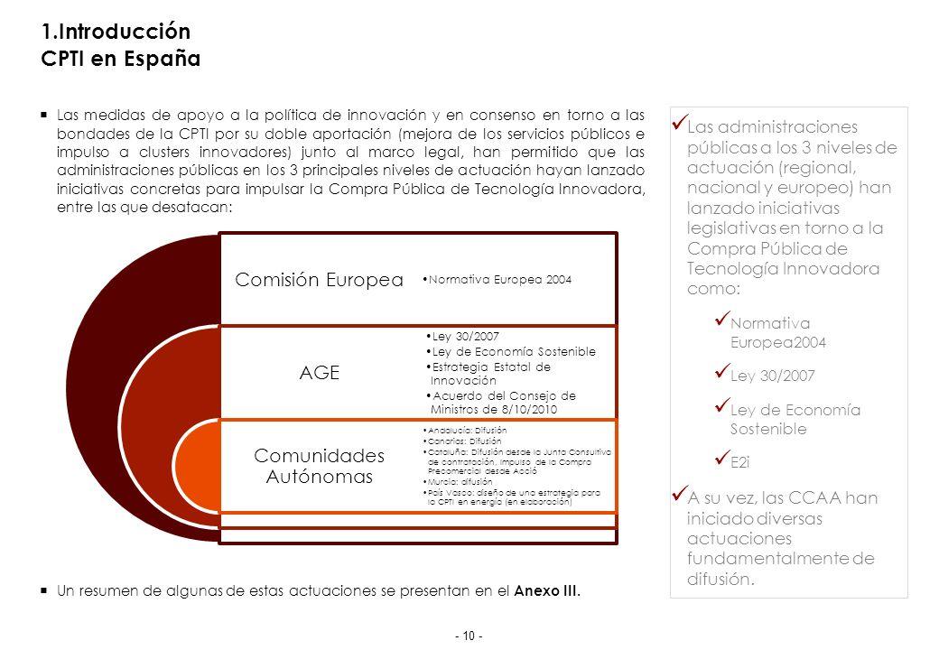 1.Introducción CPTI en España Las medidas de apoyo a la política de innovación y en consenso en torno a las bondades de la CPTI por su doble aportación (mejora de los servicios públicos e impulso a clusters innovadores) junto al marco legal, han permitido que las administraciones públicas en los 3 principales niveles de actuación hayan lanzado iniciativas concretas para impulsar la Compra Pública de Tecnología Innovadora, entre las que desatacan: Un resumen de algunas de estas actuaciones se presentan en el Anexo III.
