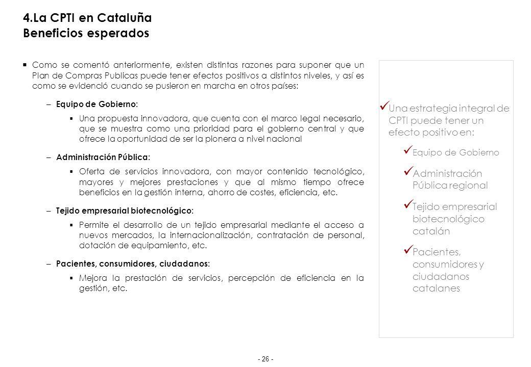 4.La CPTI en Cataluña Beneficios esperados Como se comentó anteriormente, existen distintas razones para suponer que un Plan de Compras Publicas puede tener efectos positivos a distintos niveles, y así es como se evidenció cuando se pusieron en marcha en otros países: – Equipo de Gobierno: Una propuesta innovadora, que cuenta con el marco legal necesario, que se muestra como una prioridad para el gobierno central y que ofrece la oportunidad de ser la pionera a nivel nacional – Administración Pública: Oferta de servicios innovadora, con mayor contenido tecnológico, mayores y mejores prestaciones y que al mismo tiempo ofrece beneficios en la gestión interna, ahorro de costes, eficiencia, etc.