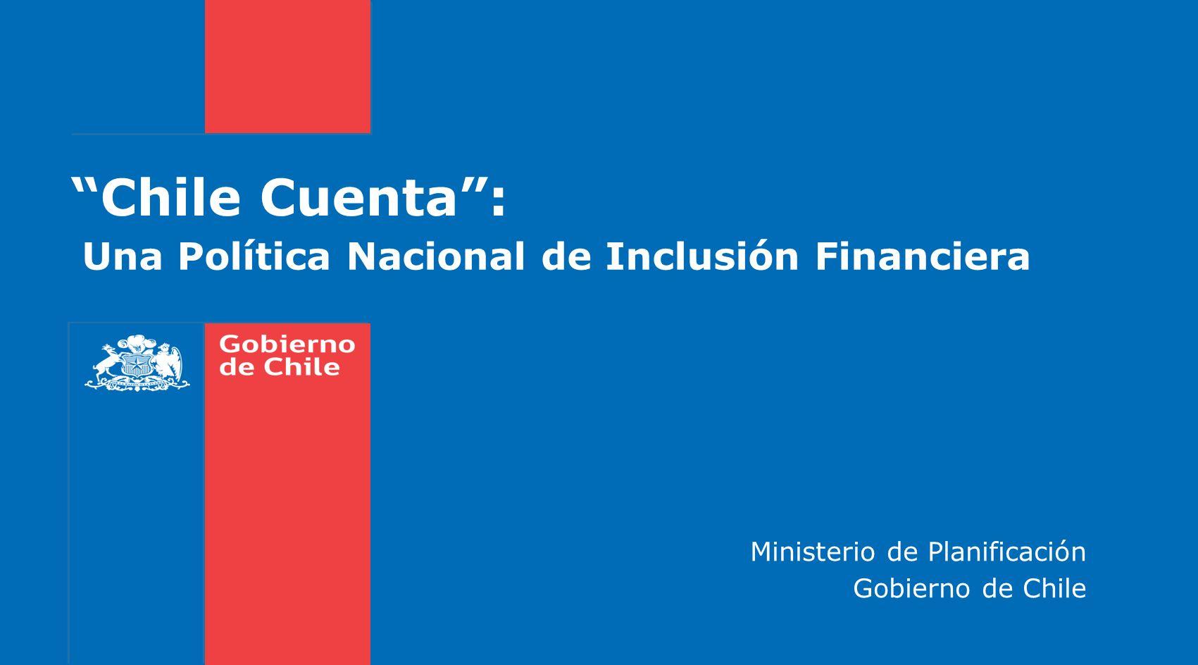 Una Política Nacional de Inclusión Financiera Chile Cuenta: Ministerio de Planificación Gobierno de Chile