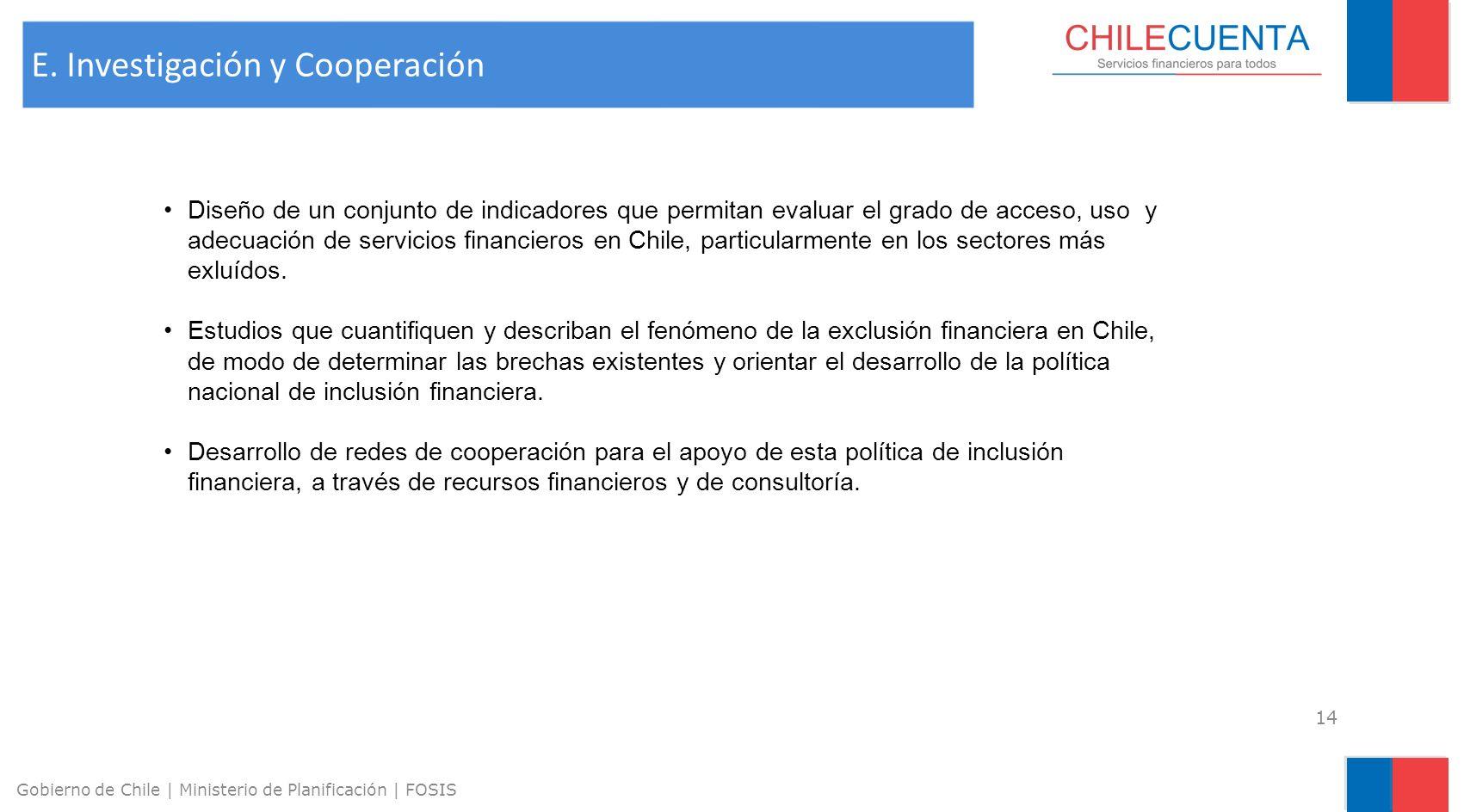 14 Gobierno de Chile | Ministerio de Planificación | FOSIS E. Investigación y Cooperación Diseño de un conjunto de indicadores que permitan evaluar el