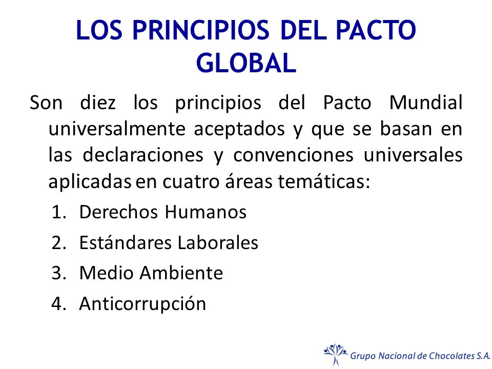 LOS PRINCIPIOS DEL PACTO GLOBAL Son diez los principios del Pacto Mundial universalmente aceptados y que se basan en las declaraciones y convenciones universales aplicadas en cuatro áreas temáticas: 1.Derechos Humanos 2.Estándares Laborales 3.Medio Ambiente 4.Anticorrupción