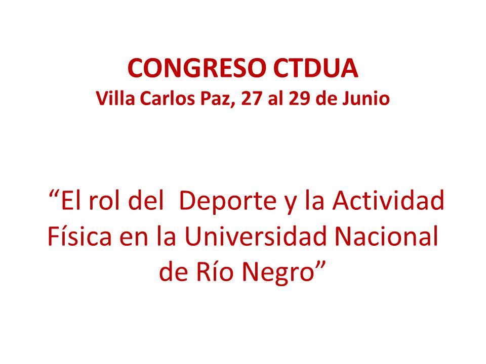 CONGRESO CTDUA Villa Carlos Paz, 27 al 29 de Junio El rol del Deporte y la Actividad Física en la Universidad Nacional de Río Negro