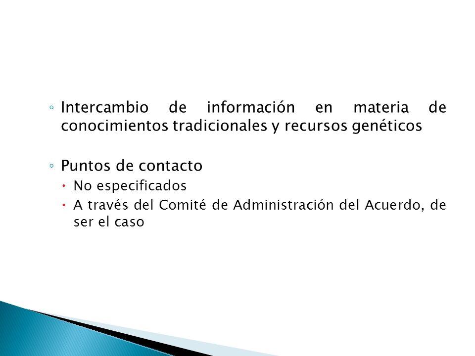 Intercambio de información en materia de conocimientos tradicionales y recursos genéticos Puntos de contacto No especificados A través del Comité de Administración del Acuerdo, de ser el caso