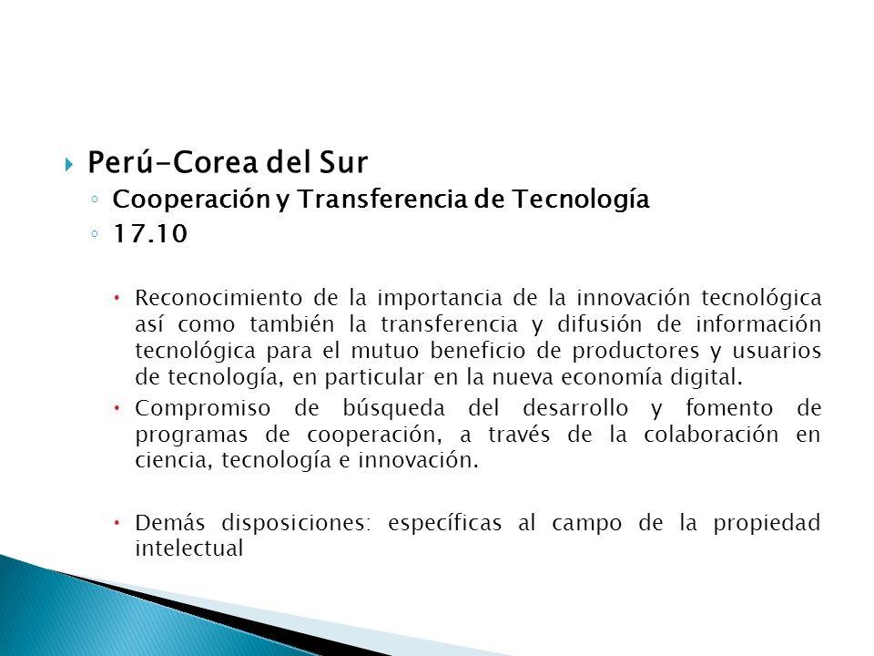 Perú-Corea del Sur Cooperación y Transferencia de Tecnología 17.10 Reconocimiento de la importancia de la innovación tecnológica así como también la transferencia y difusión de información tecnológica para el mutuo beneficio de productores y usuarios de tecnología, en particular en la nueva economía digital.