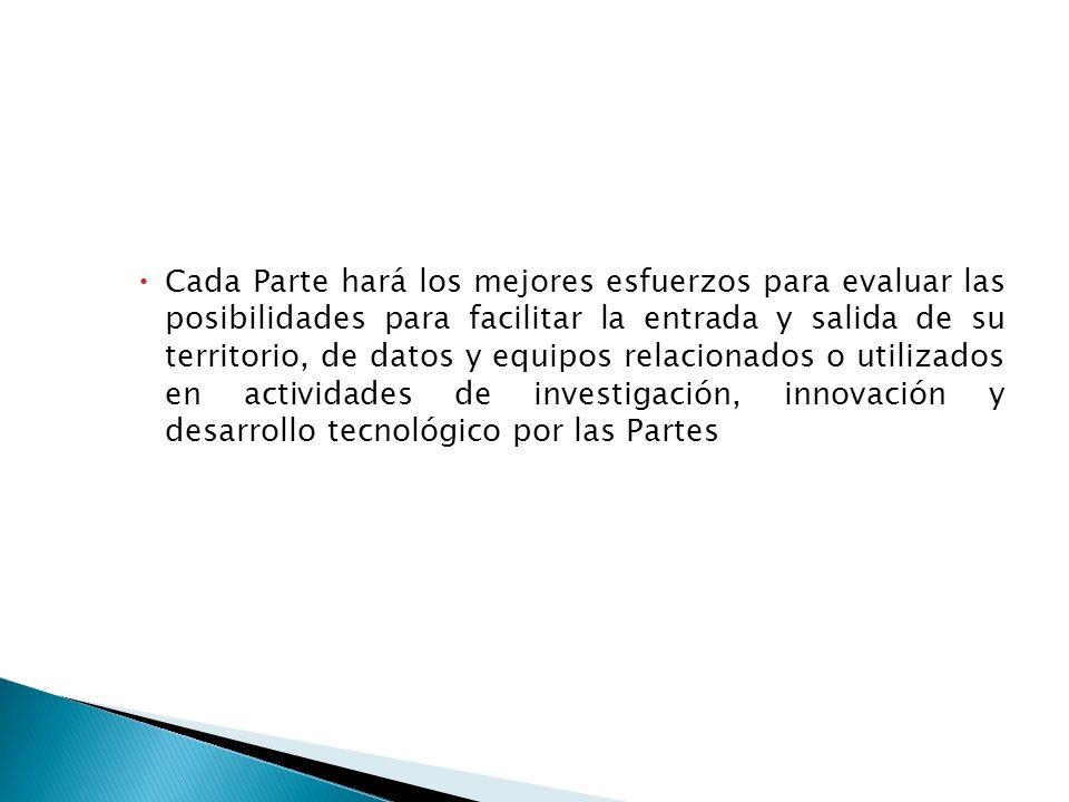 Cada Parte hará los mejores esfuerzos para evaluar las posibilidades para facilitar la entrada y salida de su territorio, de datos y equipos relacionados o utilizados en actividades de investigación, innovación y desarrollo tecnológico por las Partes