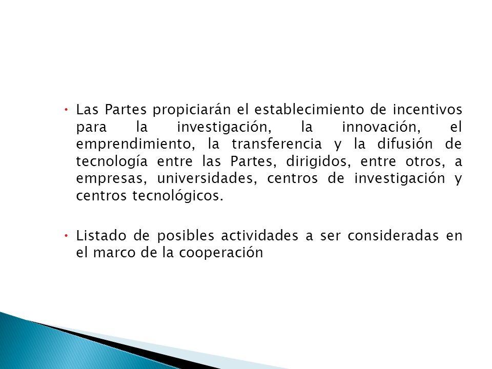 Las Partes propiciarán el establecimiento de incentivos para la investigación, la innovación, el emprendimiento, la transferencia y la difusión de tecnología entre las Partes, dirigidos, entre otros, a empresas, universidades, centros de investigación y centros tecnológicos.