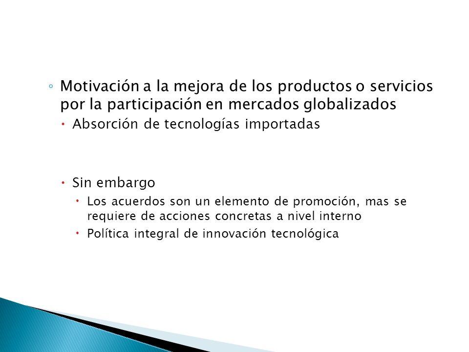 Motivación a la mejora de los productos o servicios por la participación en mercados globalizados Absorción de tecnologías importadas Sin embargo Los acuerdos son un elemento de promoción, mas se requiere de acciones concretas a nivel interno Política integral de innovación tecnológica