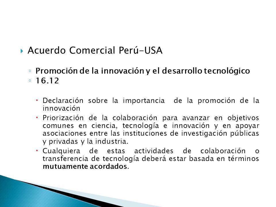 Acuerdo Comercial Perú-USA Promoción de la innovación y el desarrollo tecnológico 16.12 Declaración sobre la importancia de la promoción de la innovación Priorización de la colaboración para avanzar en objetivos comunes en ciencia, tecnología e innovación y en apoyar asociaciones entre las instituciones de investigación públicas y privadas y la industria.