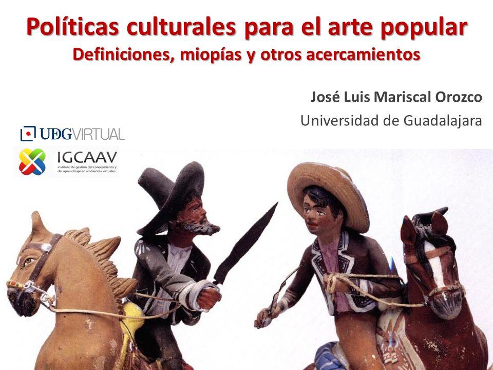 Políticas culturales para el arte popular Definiciones, miopías y otros acercamientos José Luis Mariscal Orozco Universidad de Guadalajara