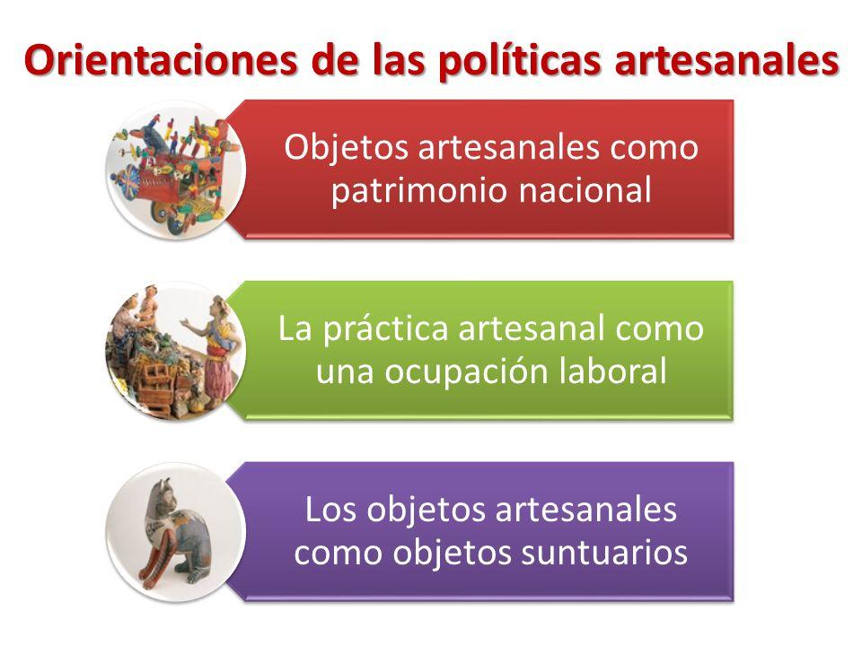 Orientaciones de las políticas artesanales Objetos artesanales como patrimonio nacional La práctica artesanal como una ocupación laboral Los objetos artesanales como objetos suntuarios