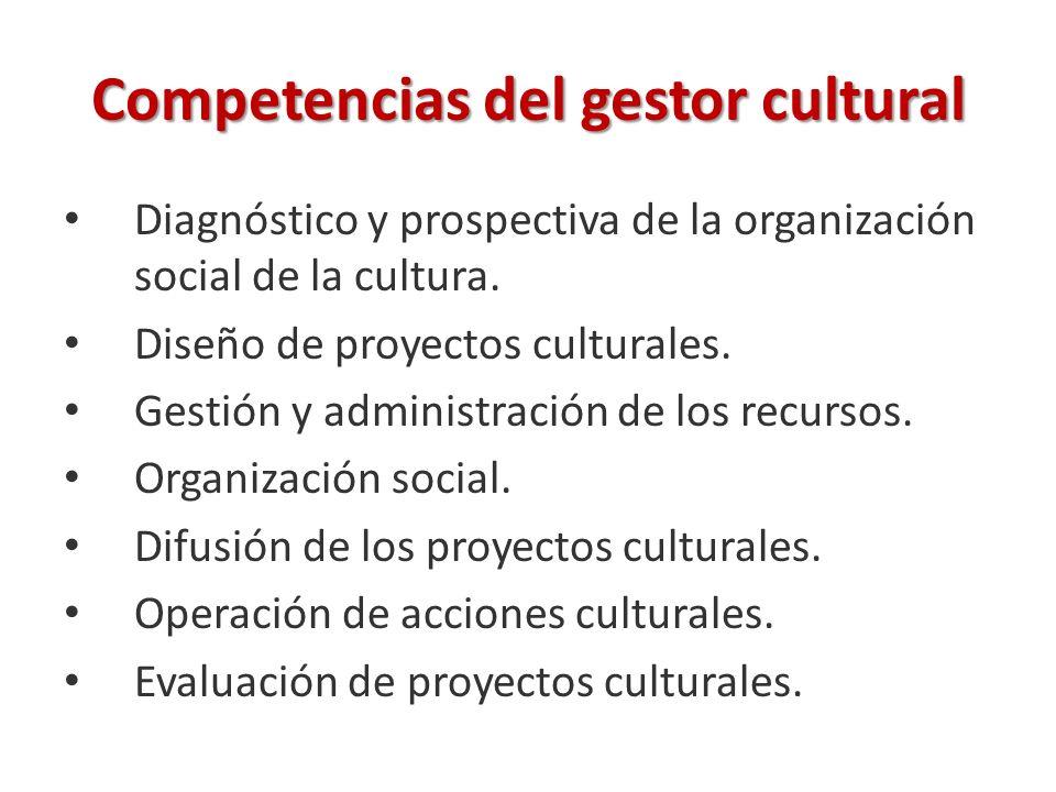 Competencias del gestor cultural Diagnóstico y prospectiva de la organización social de la cultura. Diseño de proyectos culturales. Gestión y administ