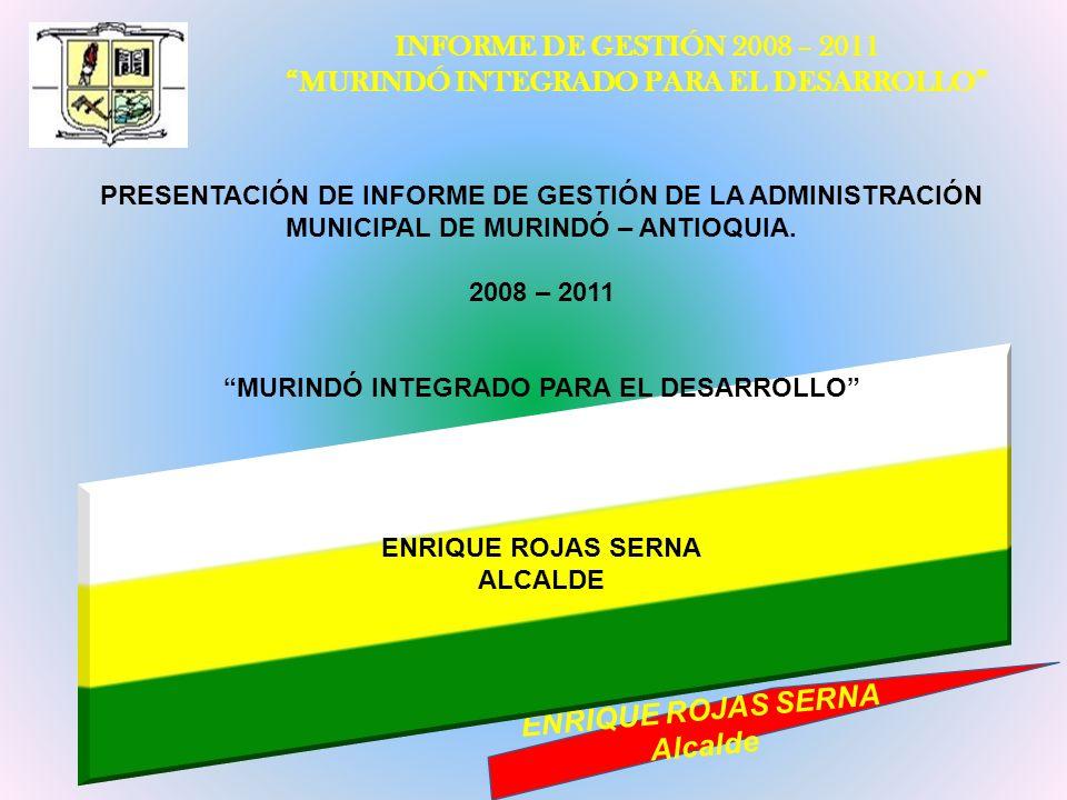 INFORME DE GESTIÓN 2008 – 2011 MURINDÓ INTEGRADO PARA EL DESARROLLO ENRIQUE ROJAS SERNA Alcalde PRESENTACIÓN DE INFORME DE GESTIÓN DE LA ADMINISTRACIÓ