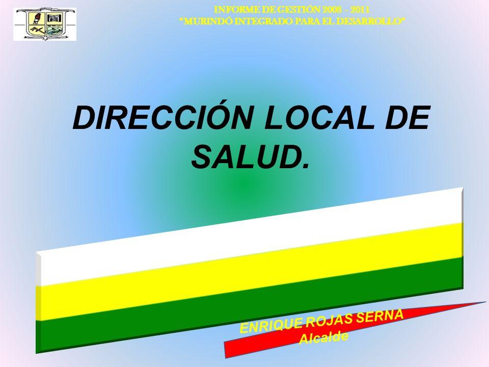 INFORME DE GESTIÓN 2008 – 2011 MURINDÓ INTEGRADO PARA EL DESARROLLO ENRIQUE ROJAS SERNA Alcalde DIRECCIÓN LOCAL DE SALUD.