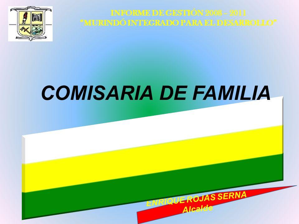 INFORME DE GESTIÓN 2008 – 2011 MURINDÓ INTEGRADO PARA EL DESARROLLO ENRIQUE ROJAS SERNA Alcalde COMISARIA DE FAMILIA