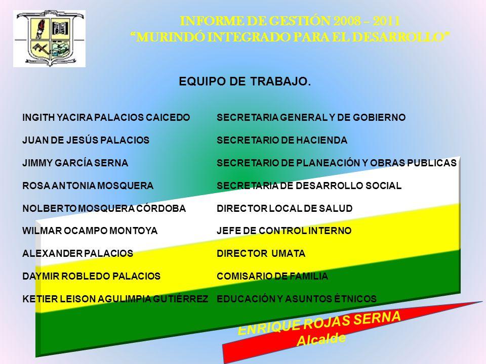INFORME DE GESTIÓN 2008 – 2011 MURINDÓ INTEGRADO PARA EL DESARROLLO ENRIQUE ROJAS SERNA Alcalde EQUIPO DE TRABAJO. INGITH YACIRA PALACIOS CAICEDOSECRE