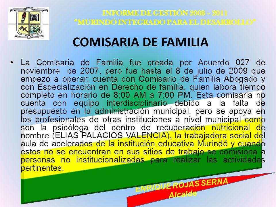 INFORME DE GESTIÓN 2008 – 2011 MURINDÓ INTEGRADO PARA EL DESARROLLO ENRIQUE ROJAS SERNA Alcalde COMISARIA DE FAMILIA La Comisaria de Familia fue cread