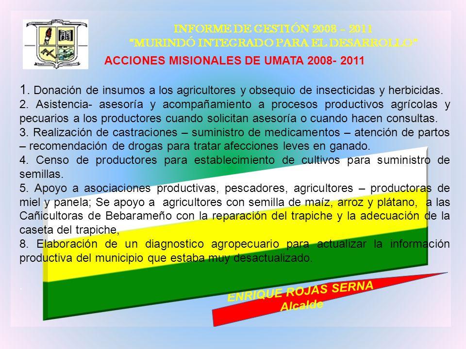 ACCIONES MISIONALES DE UMATA 2008- 2011 1. Donación de insumos a los agricultores y obsequio de insecticidas y herbicidas. 2. Asistencia- asesoría y a