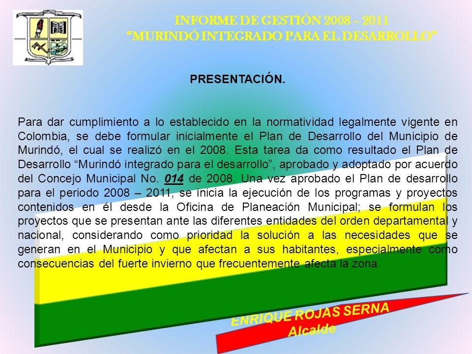 INFORME DE GESTIÓN 2008 – 2011 MURINDÓ INTEGRADO PARA EL DESARROLLO ENRIQUE ROJAS SERNA Alcalde PRESENTACIÓN. Para dar cumplimiento a lo establecido e