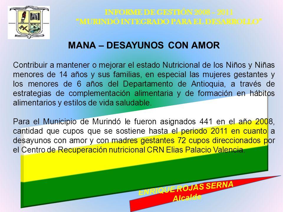 INFORME DE GESTIÓN 2008 – 2011 MURINDÓ INTEGRADO PARA EL DESARROLLO ENRIQUE ROJAS SERNA Alcalde MANA – DESAYUNOS CON AMOR Contribuir a mantener o mejo