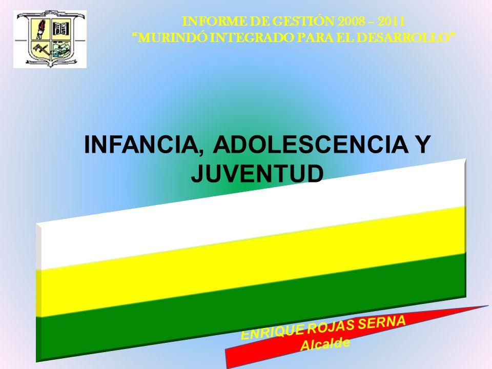 INFORME DE GESTIÓN 2008 – 2011 MURINDÓ INTEGRADO PARA EL DESARROLLO ENRIQUE ROJAS SERNA Alcalde INFANCIA, ADOLESCENCIA Y JUVENTUD