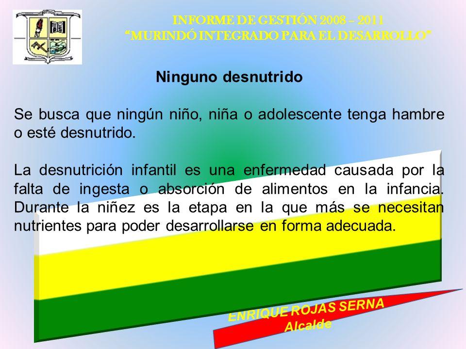 INFORME DE GESTIÓN 2008 – 2011 MURINDÓ INTEGRADO PARA EL DESARROLLO ENRIQUE ROJAS SERNA Alcalde Ninguno desnutrido Se busca que ningún niño, niña o ad