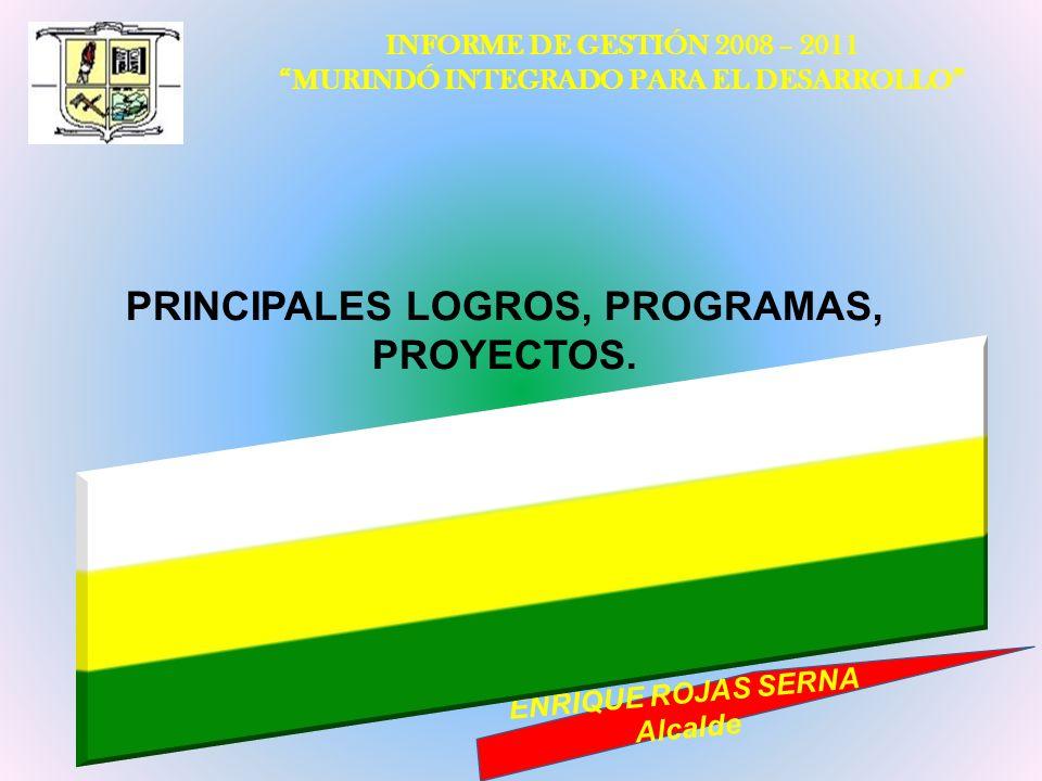 INFORME DE GESTIÓN 2008 – 2011 MURINDÓ INTEGRADO PARA EL DESARROLLO ENRIQUE ROJAS SERNA Alcalde PRINCIPALES LOGROS, PROGRAMAS, PROYECTOS.
