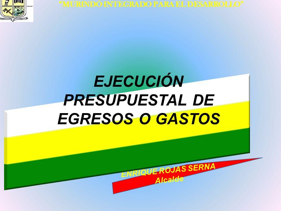 INFORME DE GESTIÓN 2008 – 2011 MURINDÓ INTEGRADO PARA EL DESARROLLO ENRIQUE ROJAS SERNA Alcalde EJECUCIÓN PRESUPUESTAL DE EGRESOS O GASTOS