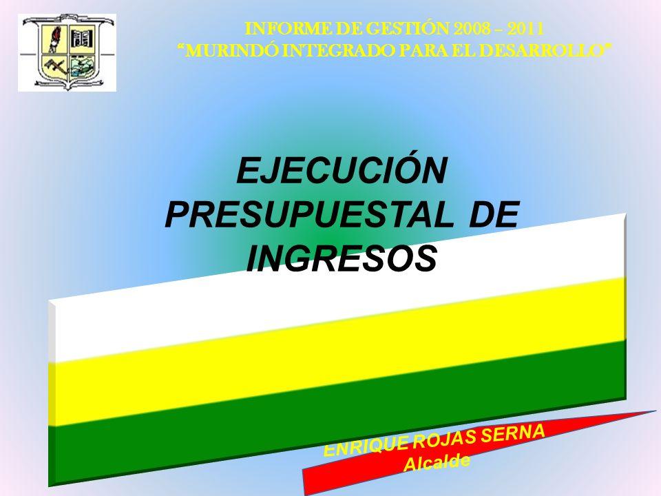 INFORME DE GESTIÓN 2008 – 2011 MURINDÓ INTEGRADO PARA EL DESARROLLO ENRIQUE ROJAS SERNA Alcalde EJECUCIÓN PRESUPUESTAL DE INGRESOS