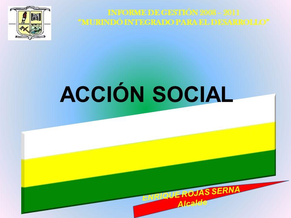 INFORME DE GESTIÓN 2008 – 2011 MURINDÓ INTEGRADO PARA EL DESARROLLO ENRIQUE ROJAS SERNA Alcalde ACCIÓN SOCIAL