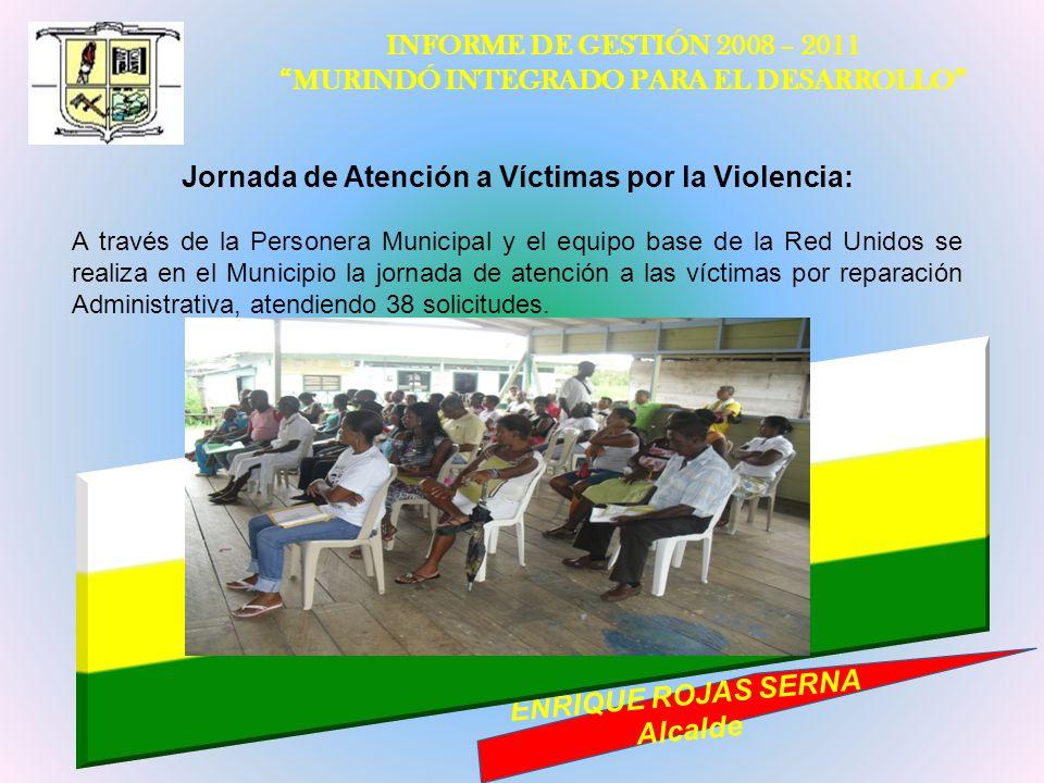 INFORME DE GESTIÓN 2008 – 2011 MURINDÓ INTEGRADO PARA EL DESARROLLO ENRIQUE ROJAS SERNA Alcalde Jornada de Atención a Víctimas por la Violencia: A tra