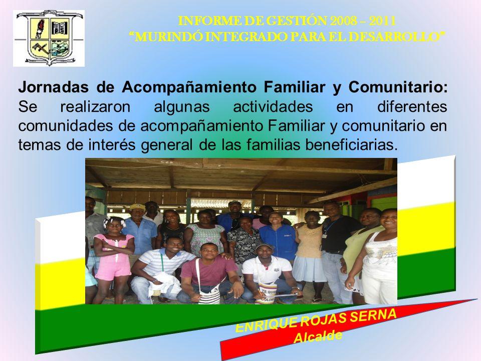 INFORME DE GESTIÓN 2008 – 2011 MURINDÓ INTEGRADO PARA EL DESARROLLO ENRIQUE ROJAS SERNA Alcalde Jornadas de Acompañamiento Familiar y Comunitario: Se