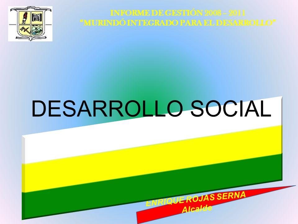 INFORME DE GESTIÓN 2008 – 2011 MURINDÓ INTEGRADO PARA EL DESARROLLO ENRIQUE ROJAS SERNA Alcalde DESARROLLO SOCIAL