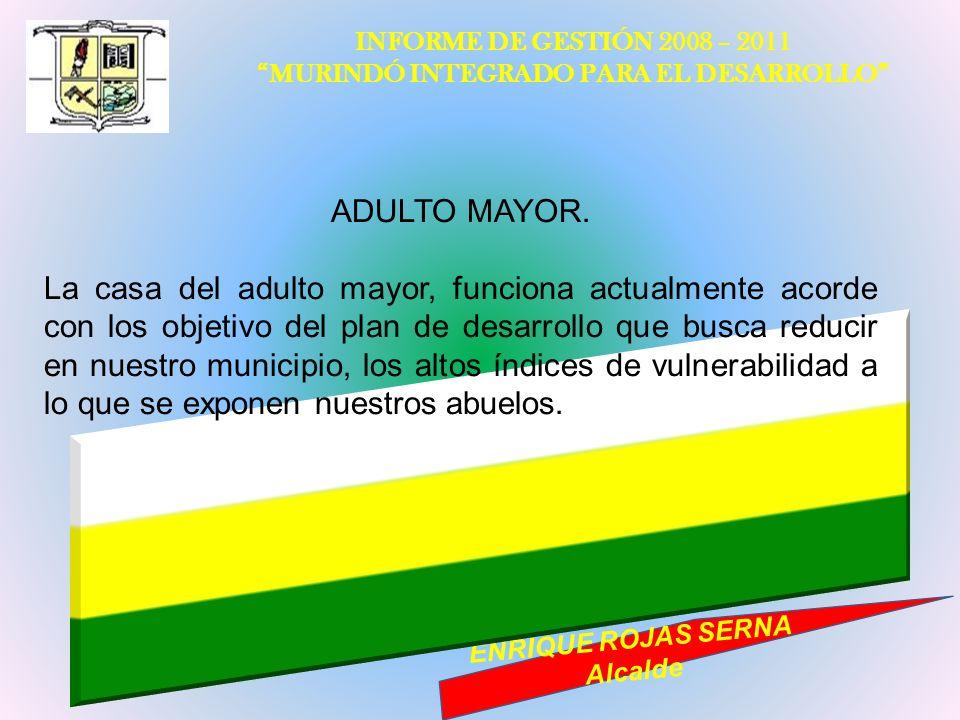 INFORME DE GESTIÓN 2008 – 2011 MURINDÓ INTEGRADO PARA EL DESARROLLO ENRIQUE ROJAS SERNA Alcalde ADULTO MAYOR. La casa del adulto mayor, funciona actua