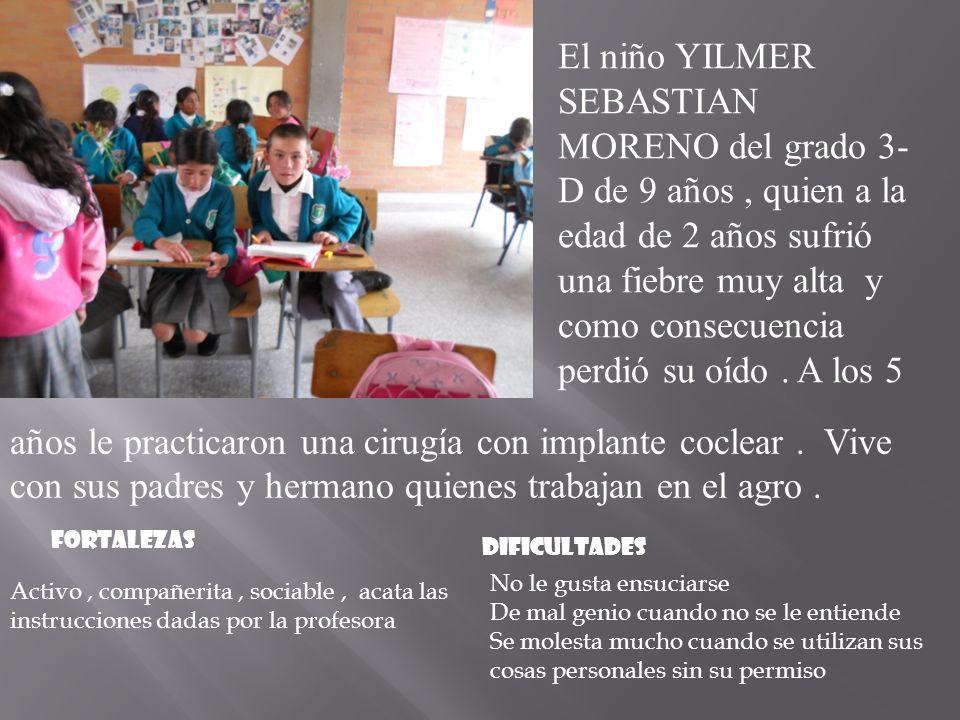 El niño YILMER SEBASTIAN MORENO del grado 3- D de 9 años, quien a la edad de 2 años sufrió una fiebre muy alta y como consecuencia perdió su oído.