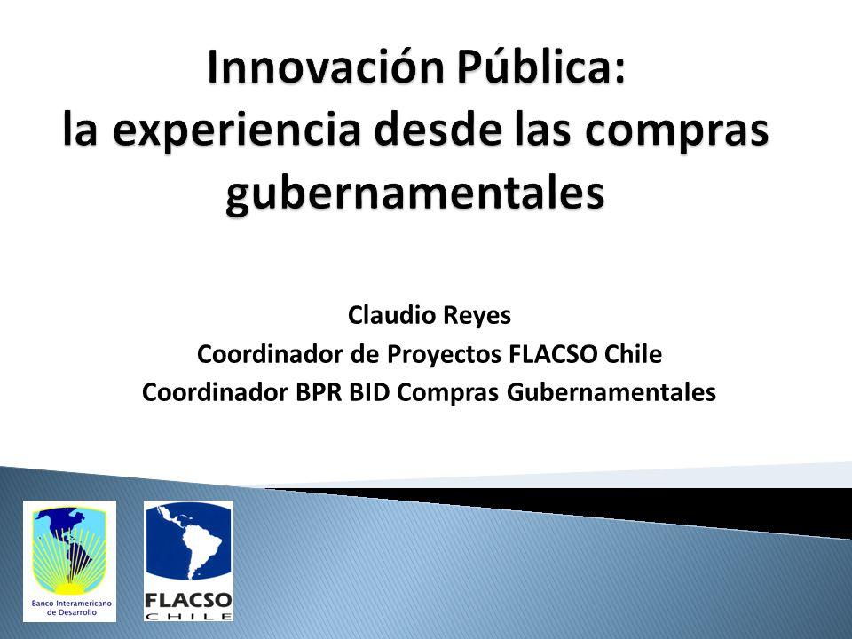 Claudio Reyes Coordinador de Proyectos FLACSO Chile Coordinador BPR BID Compras Gubernamentales