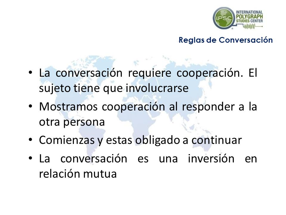 La conversación requiere cooperación. El sujeto tiene que involucrarse Mostramos cooperación al responder a la otra persona Comienzas y estas obligado