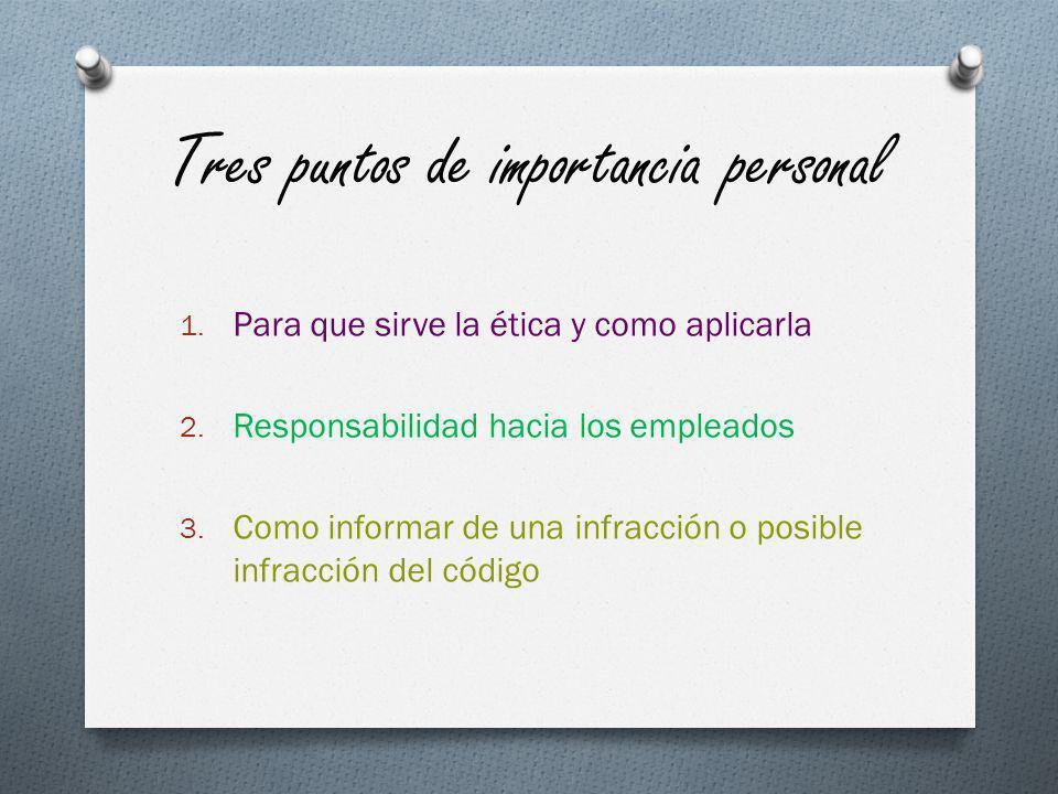 Tres puntos de importancia personal 1. Para que sirve la ética y como aplicarla 2. Responsabilidad hacia los empleados 3. Como informar de una infracc