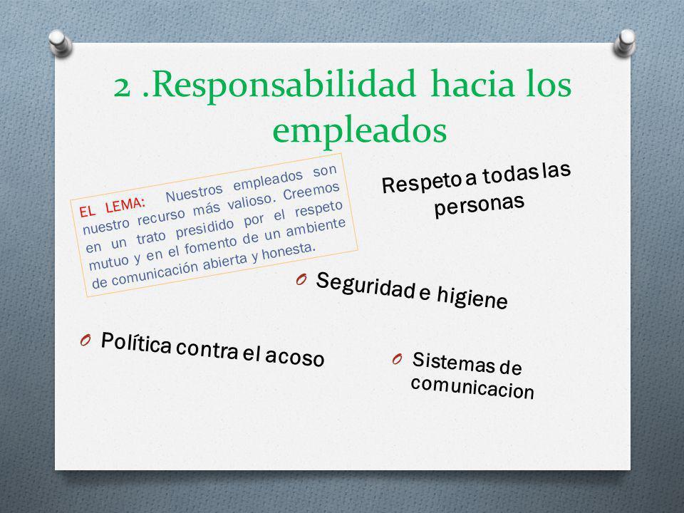 2.Responsabilidad hacia los empleados EL LEMA: Nuestros empleados son nuestro recurso más valioso. Creemos en un trato presidido por el respeto mutuo