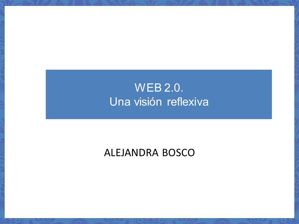 WEB 2.0. Una visión reflexiva ALEJANDRA BOSCO