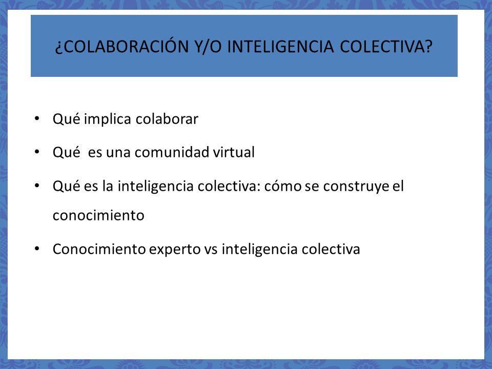 ¿COLABORACIÓN Y/O INTELIGENCIA COLECTIVA? Qué implica colaborar Qué es una comunidad virtual Qué es la inteligencia colectiva: cómo se construye el co